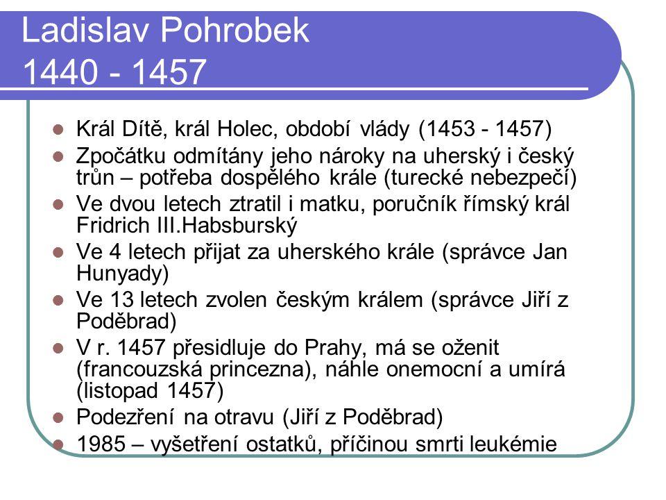 Ladislav Pohrobek 1440 - 1457 Král Dítě, král Holec, období vlády (1453 - 1457) Zpočátku odmítány jeho nároky na uherský i český trůn – potřeba dospěl