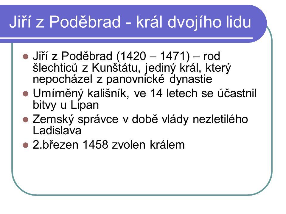 Jiří z Poděbrad - král dvojího lidu Jiří z Poděbrad (1420 – 1471) – rod šlechticů z Kunštátu, jediný král, který nepocházel z panovnické dynastie Umír