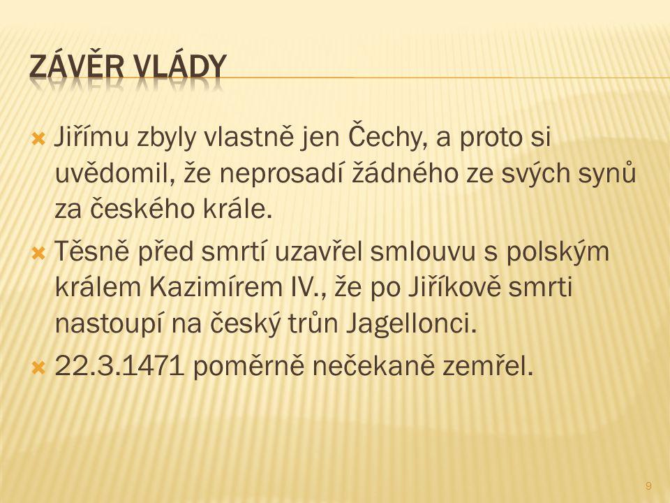  Jiřímu zbyly vlastně jen Čechy, a proto si uvědomil, že neprosadí žádného ze svých synů za českého krále.  Těsně před smrtí uzavřel smlouvu s polsk