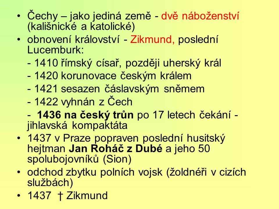Čechy – jako jediná země - dvě náboženství (kališnické a katolické) obnovení království - Zikmund, poslední Lucemburk: - 1410 římský císař, později uherský král - 1420 korunovace českým králem - 1421 sesazen čáslavským sněmem - 1422 vyhnán z Čech - 1436 na český trůn po 17 letech čekání - jihlavská kompaktáta 1437 v Praze popraven poslední husitský hejtman Jan Roháč z Dubé a jeho 50 spolubojovníků (Sion) odchod zbytku polních vojsk (žoldnéři v cizích službách) 1437 † Zikmund