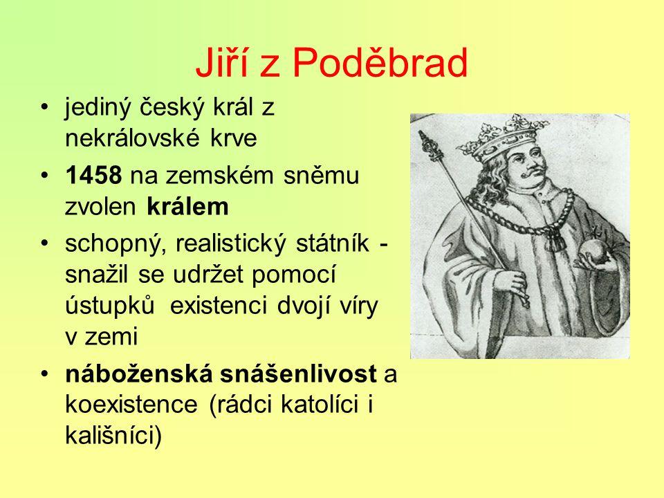 Jiří z Poděbrad jediný český král z nekrálovské krve 1458 na zemském sněmu zvolen králem schopný, realistický státník - snažil se udržet pomocí ústupků existenci dvojí víry v zemi náboženská snášenlivost a koexistence (rádci katolíci i kališníci)