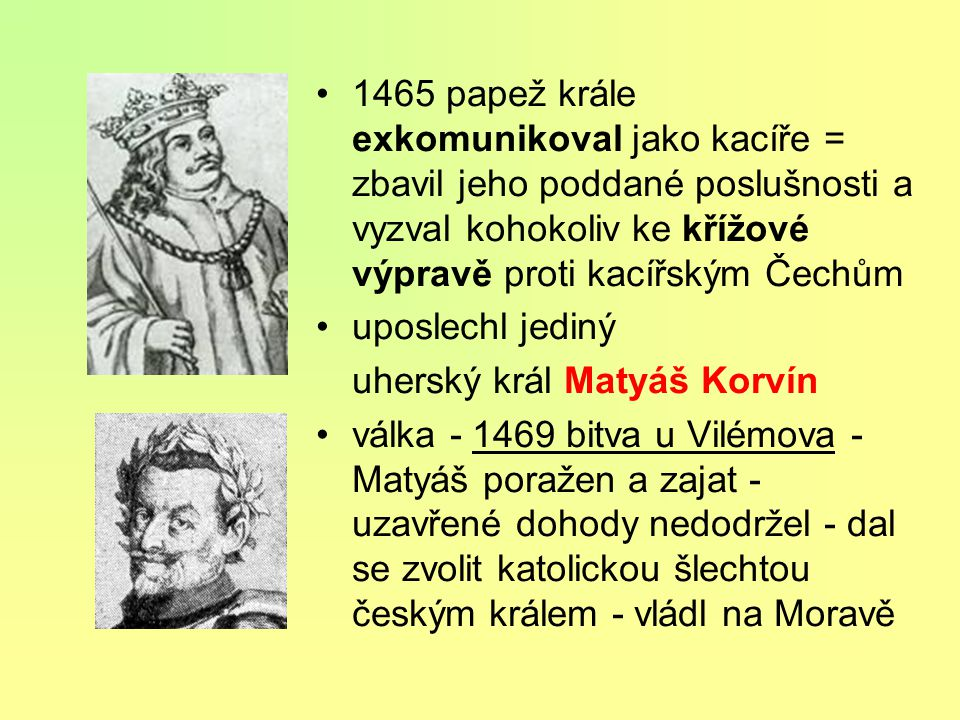 1465 papež krále exkomunikoval jako kacíře = zbavil jeho poddané poslušnosti a vyzval kohokoliv ke křížové výpravě proti kacířským Čechům uposlechl jediný uherský král Matyáš Korvín válka - 1469 bitva u Vilémova - Matyáš poražen a zajat - uzavřené dohody nedodržel - dal se zvolit katolickou šlechtou českým králem - vládl na Moravě