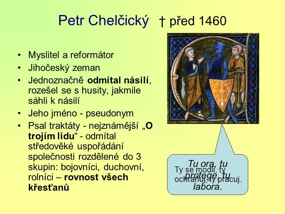 """Petr Chelčický † před 1460 Myslitel a reformátor Jihočeský zeman Jednoznačně odmítal násilí, rozešel se s husity, jakmile sáhli k násilí Jeho jméno - pseudonym Psal traktáty - nejznámější """"O trojím lidu - odmítal středověké uspořádání společnosti rozdělené do 3 skupin: bojovníci, duchovní, rolníci – rovnost všech křesťanů Tu ora, tu protege, tu labora."""