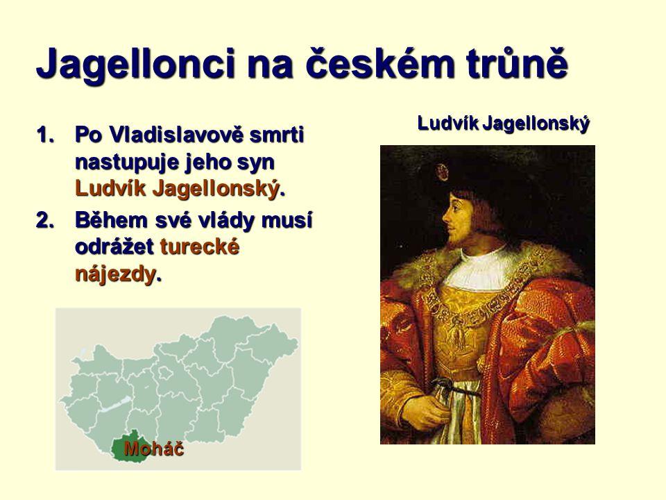 Jagellonci na českém trůně 1.Po Vladislavově smrti nastupuje jeho syn Ludvík Jagellonský. 2.Během své vlády musí odrážet turecké nájezdy. Ludvík Jagel