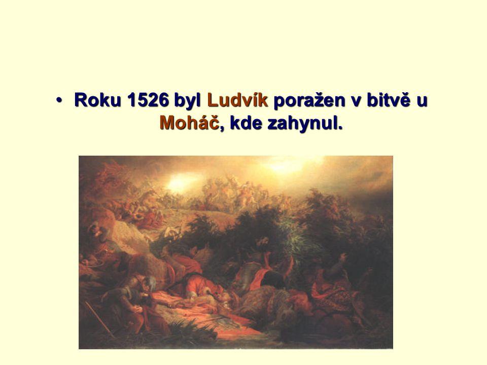 Roku 1526 byl Ludvík poražen v bitvě u Moháč, kde zahynul.Roku 1526 byl Ludvík poražen v bitvě u Moháč, kde zahynul.