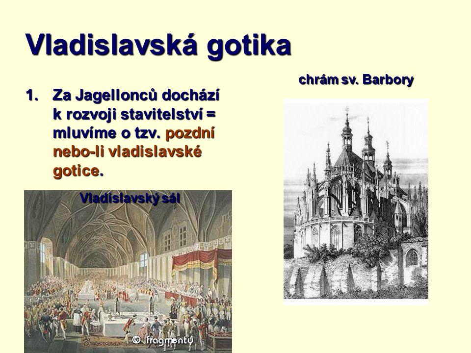 Vladislavská gotika 1.Za Jagellonců dochází k rozvoji stavitelství = mluvíme o tzv. pozdní nebo-li vladislavské gotice. Vladislavský sál chrám sv. Bar