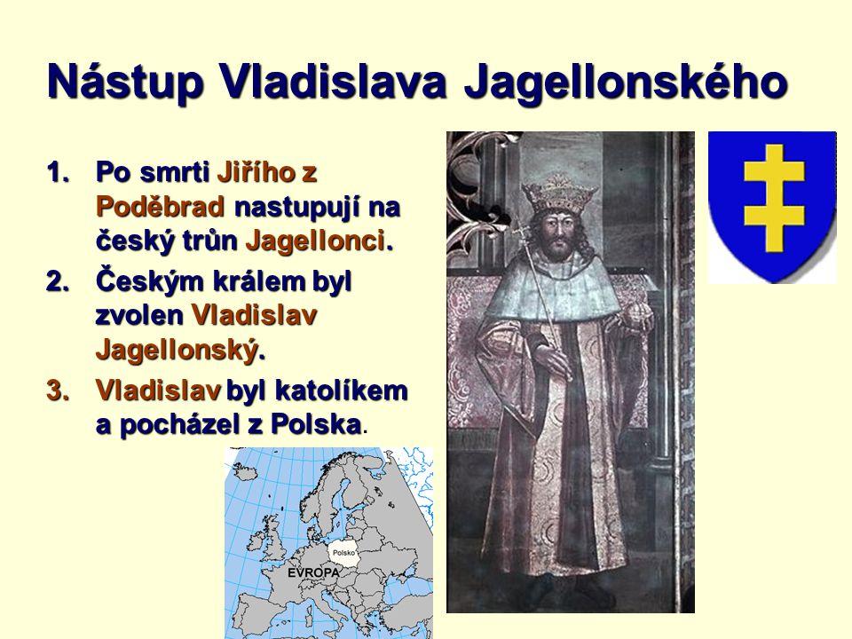 Nástup Vladislava Jagellonského 1.Po smrti Jiřího z Poděbrad nastupují na český trůn Jagellonci. 2.Českým králem byl zvolen Vladislav Jagellonský. 3.V