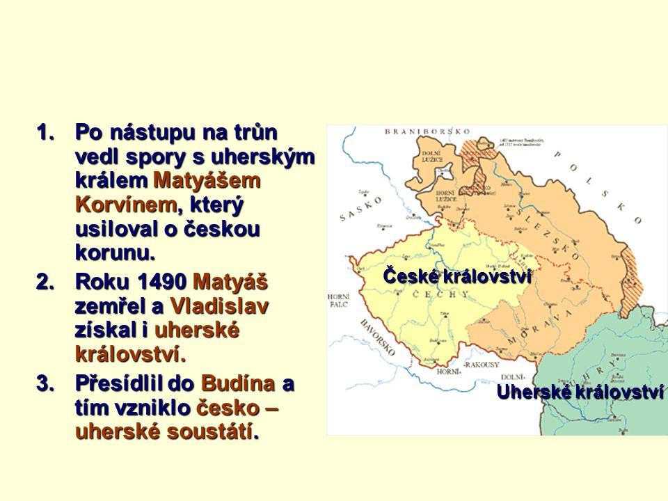 1.Po nástupu na trůn vedl spory s uherským králem Matyášem Korvínem, který usiloval o českou korunu. 2.Roku 1490 Matyáš zemřel a Vladislav získal i uh