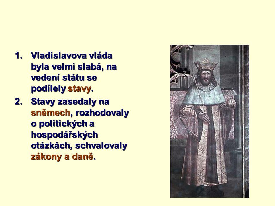 1.Vladislavova vláda byla velmi slabá, na vedení státu se podílely stavy. 2.Stavy zasedaly na sněmech, rozhodovaly o politických a hospodářských otázk