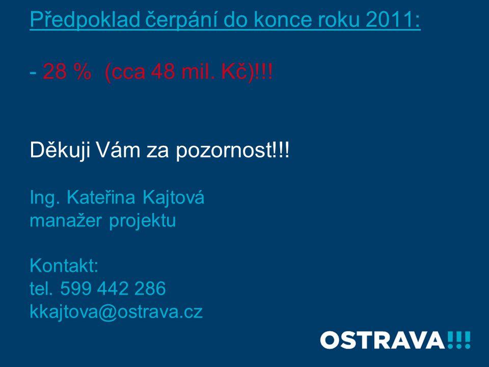 Předpoklad čerpání do konce roku 2011: - 28 % (cca 48 mil. Kč)!!! Děkuji Vám za pozornost!!! Ing. Kateřina Kajtová manažer projektu Kontakt: tel. 599