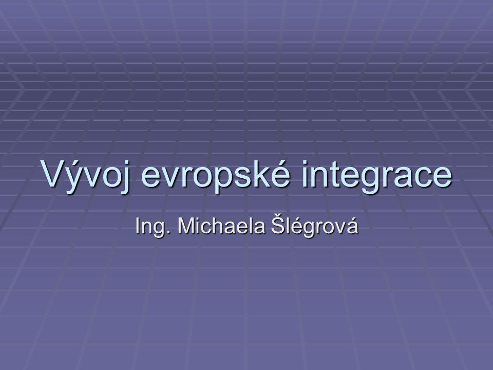 Vývoj evropské integrace Ing. Michaela Šlégrová