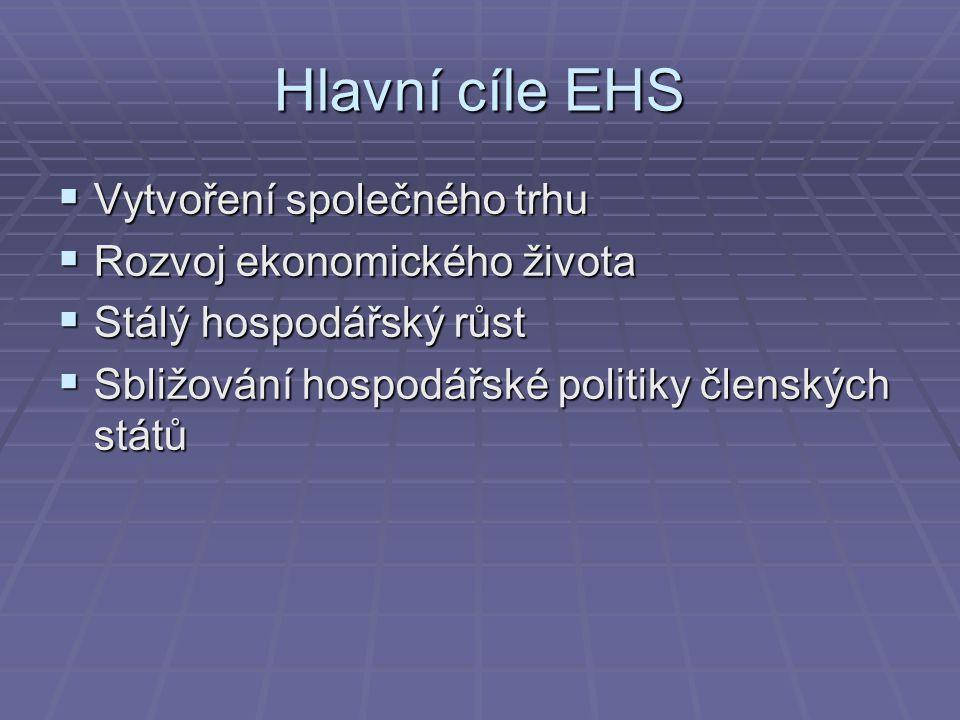 Hlavní cíle EHS  Vytvoření společného trhu  Rozvoj ekonomického života  Stálý hospodářský růst  Sbližování hospodářské politiky členských států