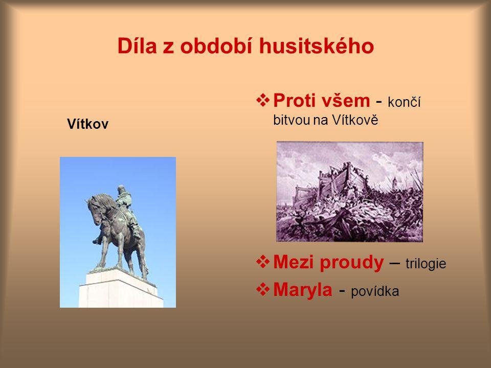 Díla z období husitského Vítkov  Proti všem - končí bitvou na Vítkově  Mezi proudy – trilogie  Maryla - povídka