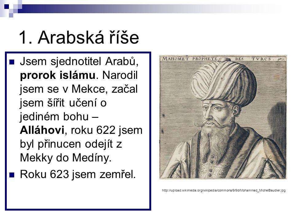 1.Arabská říše Jsem sjednotitel Arabů, prorok islámu.