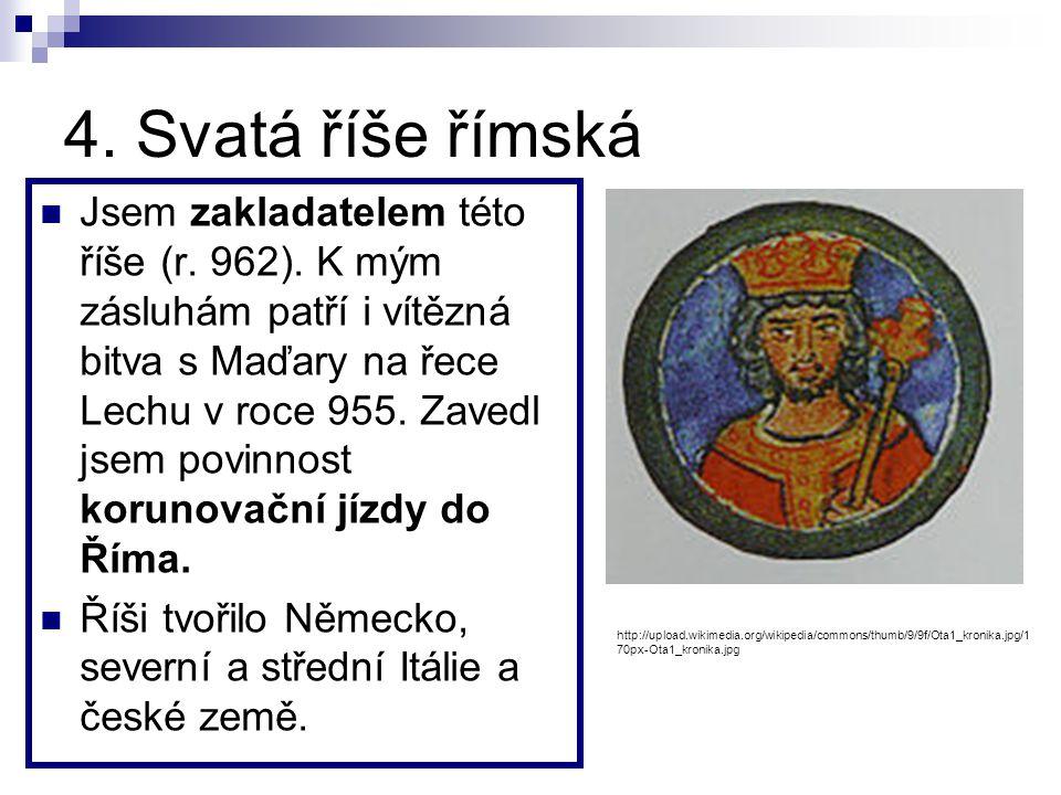 4.Svatá říše římská Jsem zakladatelem této říše (r.