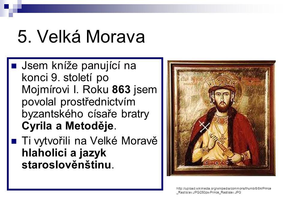 5.Velká Morava Jsem kníže panující na konci 9. století po Mojmírovi I.