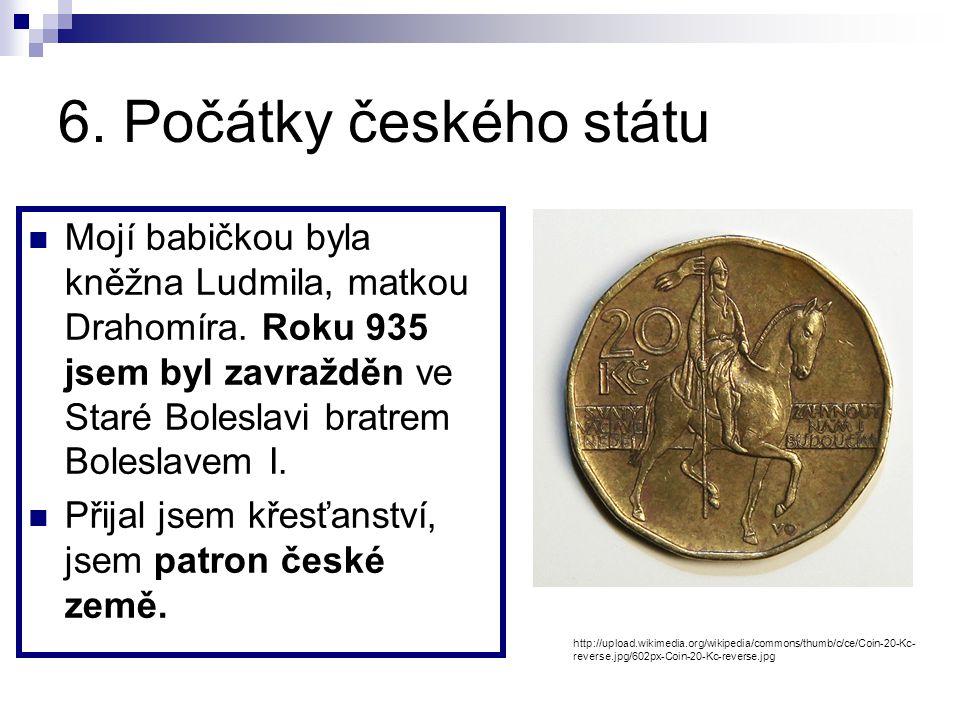 6.Počátky českého státu Mojí babičkou byla kněžna Ludmila, matkou Drahomíra.