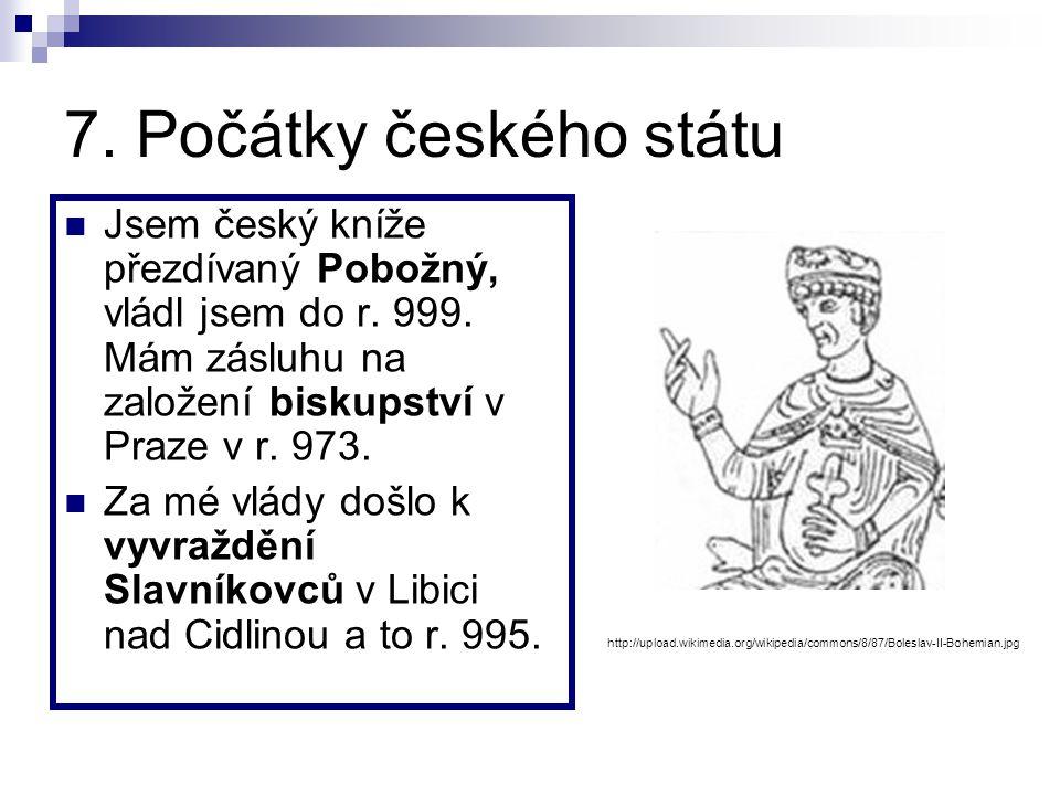 7.Počátky českého státu Jsem český kníže přezdívaný Pobožný, vládl jsem do r.