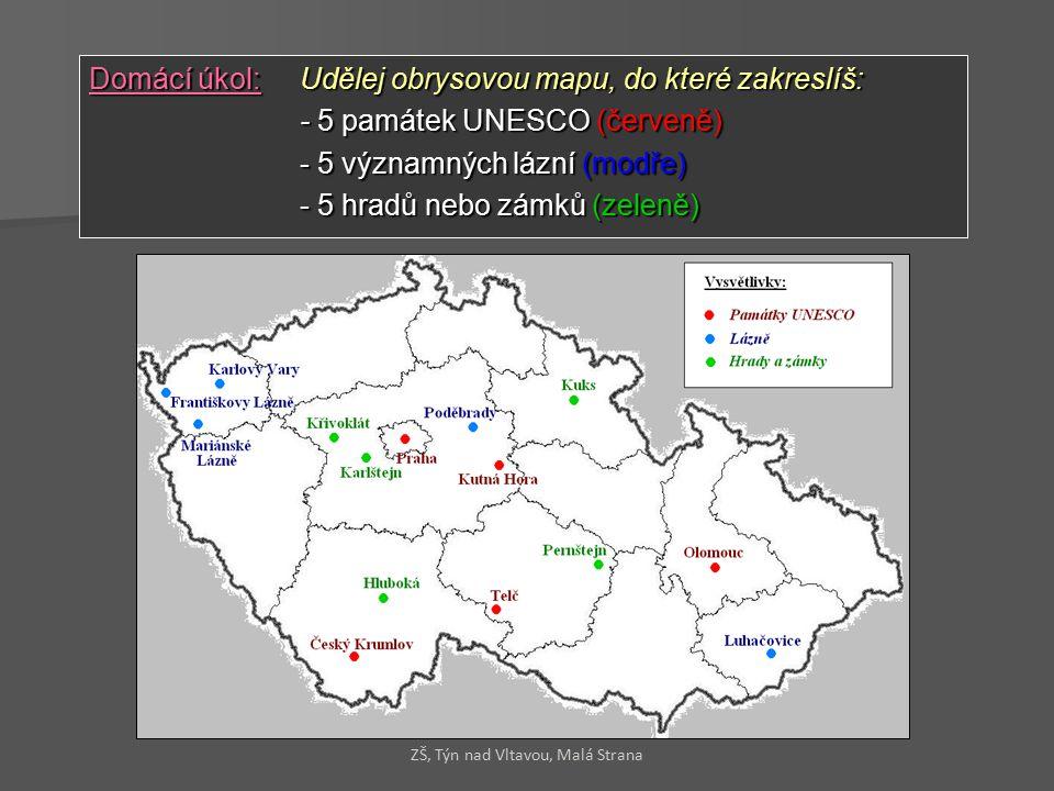 Domácí úkol:Udělej obrysovou mapu, do které zakreslíš: - 5 památek UNESCO (červeně) - 5 významných lázní (modře) - 5 hradů nebo zámků (zeleně) ZŠ, Týn nad Vltavou, Malá Strana