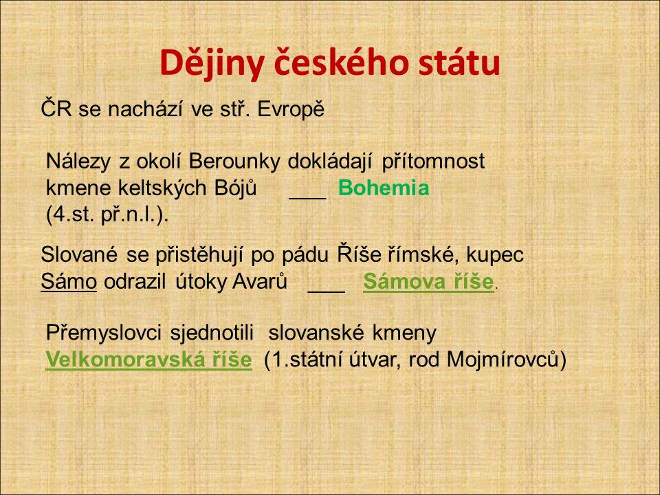 Dějiny českého státu ČR se nachází ve stř. Evropě Nálezy z okolí Berounky dokládají přítomnost kmene keltských Bójů ___ Bohemia (4.st. př.n.l.). Slova
