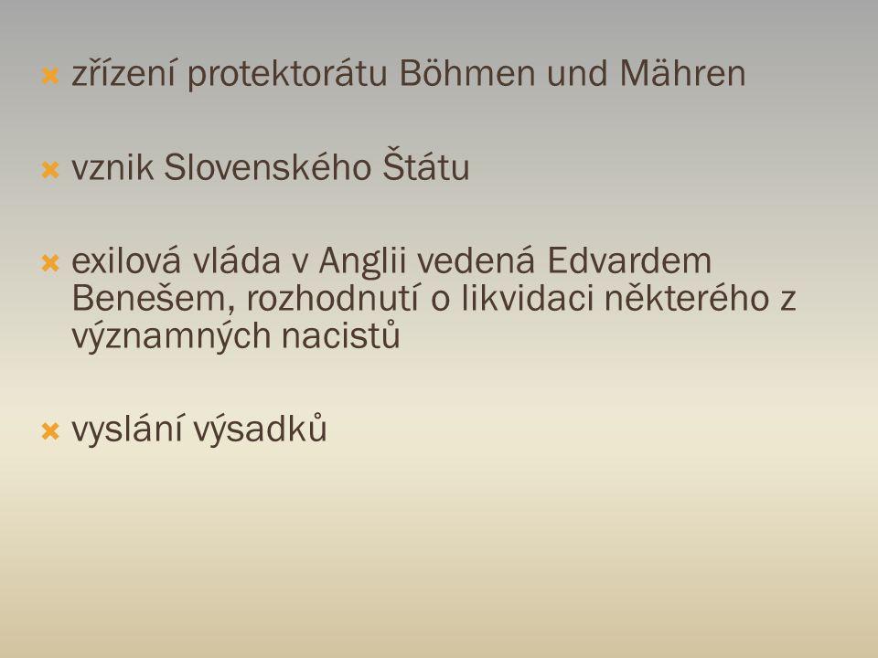  zřízení protektorátu Böhmen und Mähren  vznik Slovenského Štátu  exilová vláda v Anglii vedená Edvardem Benešem, rozhodnutí o likvidaci některého z významných nacistů  vyslání výsadků