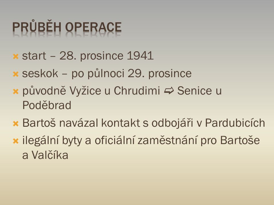  start – 28. prosince 1941  seskok – po půlnoci 29. prosince  původně Vyžice u Chrudimi  Senice u Poděbrad  Bartoš navázal kontakt s odbojáři v P