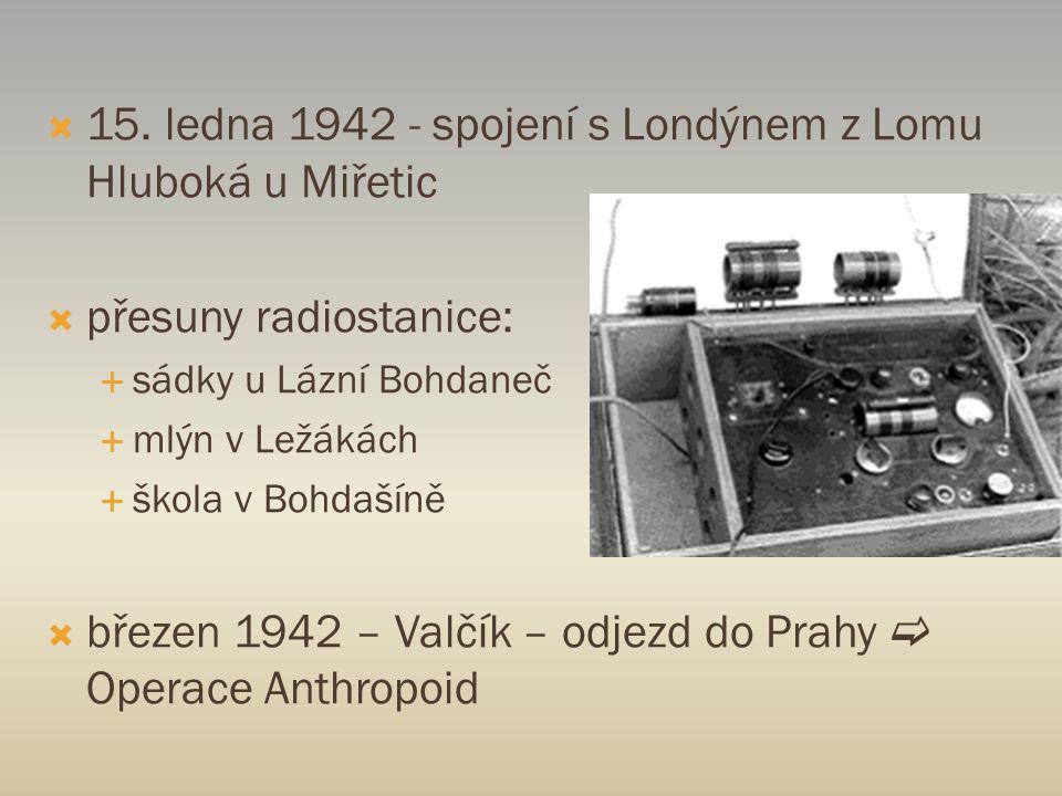  15. ledna 1942 - spojení s Londýnem z Lomu Hluboká u Miřetic  přesuny radiostanice:  sádky u Lázní Bohdaneč  mlýn v Ležákách  škola v Bohdašíně