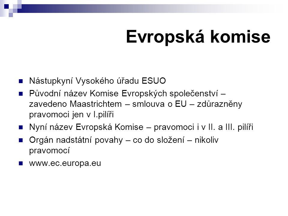 Evropská komise Nástupkyní Vysokého úřadu ESUO Původní název Komise Evropských společenství – zavedeno Maastrichtem – smlouva o EU – zdůrazněny pravomoci jen v I.pilíři Nyní název Evropská Komise – pravomoci i v II.