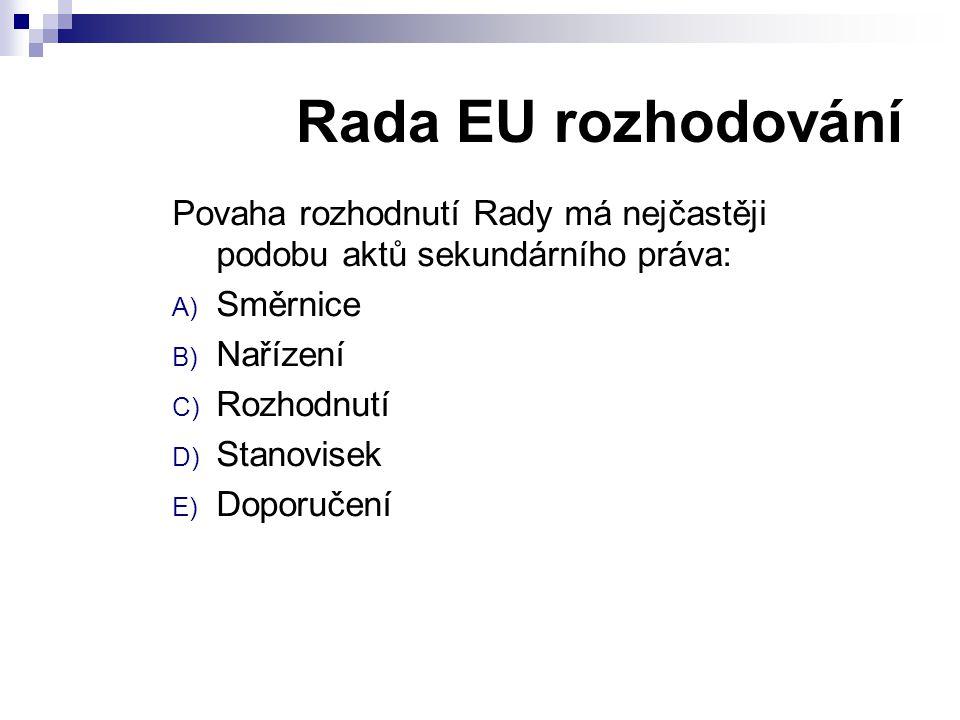 Rada EU rozhodování Povaha rozhodnutí Rady má nejčastěji podobu aktů sekundárního práva: A) Směrnice B) Nařízení C) Rozhodnutí D) Stanovisek E) Doporučení