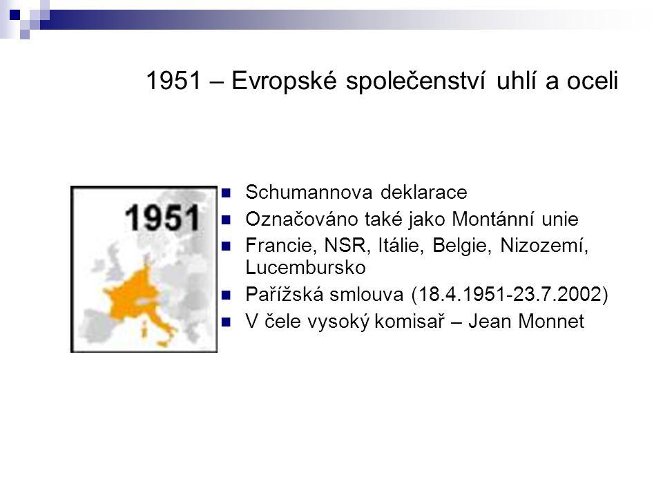 1951 – Evropské společenství uhlí a oceli Schumannova deklarace Označováno také jako Montánní unie Francie, NSR, Itálie, Belgie, Nizozemí, Lucembursko Pařížská smlouva (18.4.1951-23.7.2002) V čele vysoký komisař – Jean Monnet