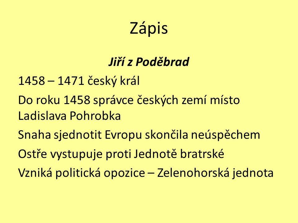 Zápis Jiří z Poděbrad 1458 – 1471 český král Do roku 1458 správce českých zemí místo Ladislava Pohrobka Snaha sjednotit Evropu skončila neúspěchem Ost