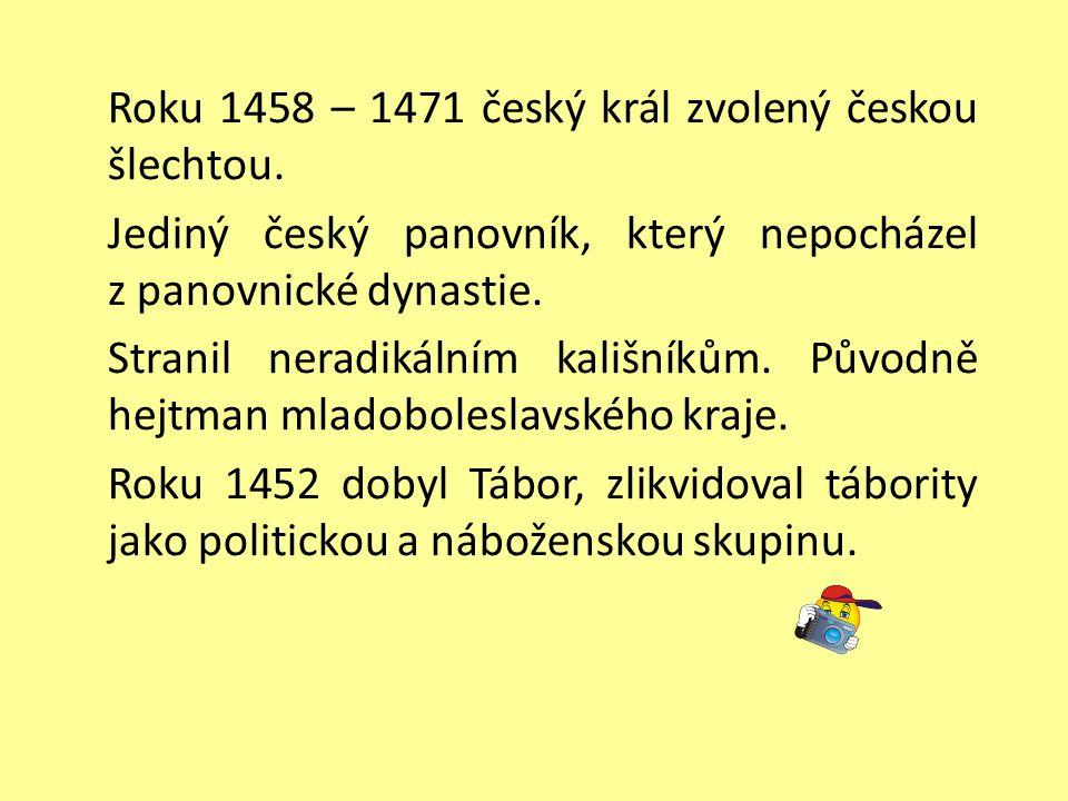 Roku 1458 – 1471 český král zvolený českou šlechtou. Jediný český panovník, který nepocházel z panovnické dynastie. Stranil neradikálním kališníkům. P
