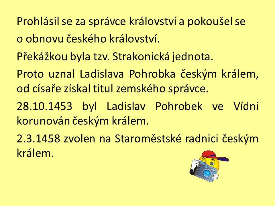 Prohlásil se za správce království a pokoušel se o obnovu českého království. Překážkou byla tzv. Strakonická jednota. Proto uznal Ladislava Pohrobka