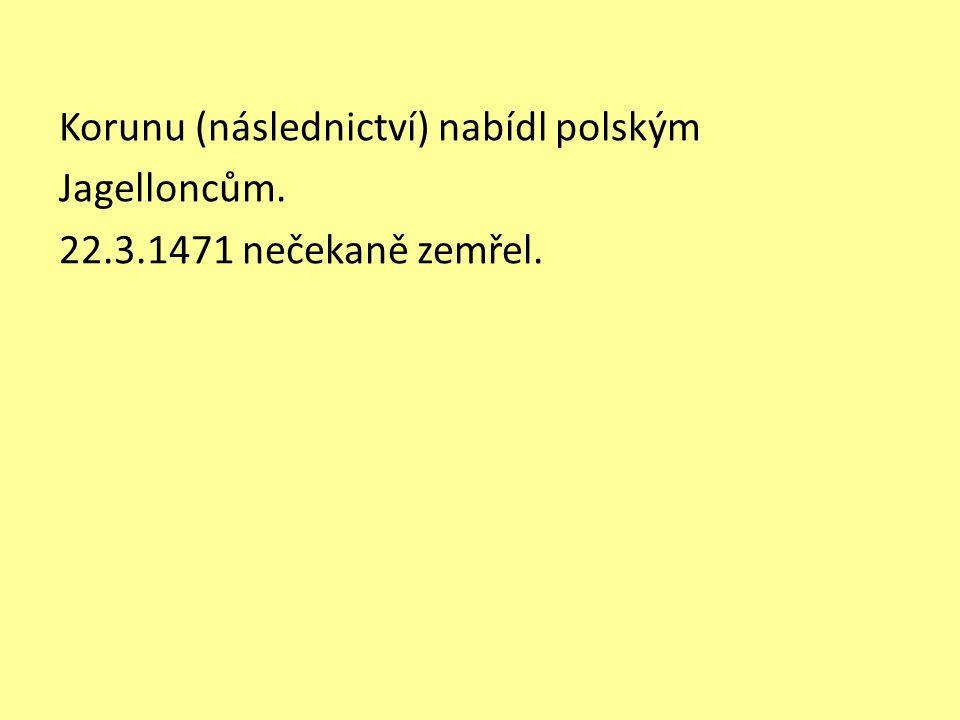 Korunu (následnictví) nabídl polským Jagelloncům. 22.3.1471 nečekaně zemřel.