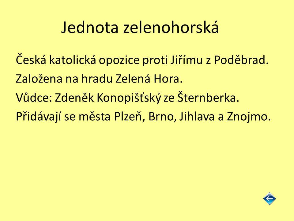 Jednota zelenohorská Česká katolická opozice proti Jiřímu z Poděbrad. Založena na hradu Zelená Hora. Vůdce: Zdeněk Konopišťský ze Šternberka. Přidávaj