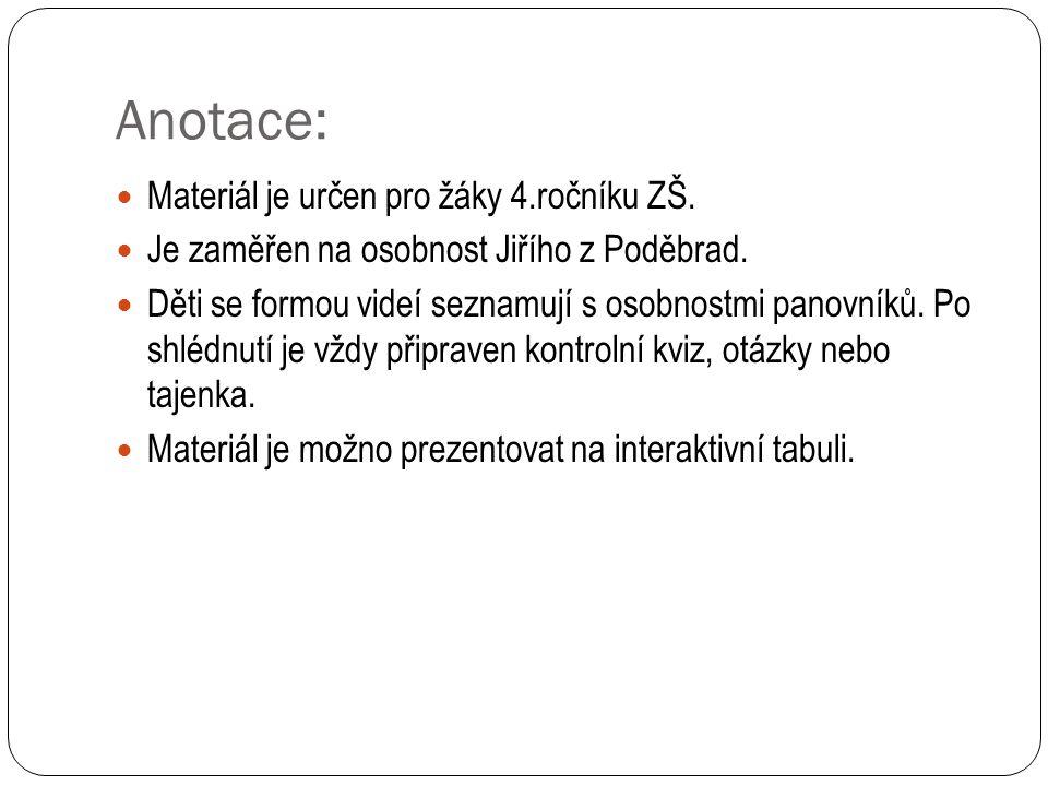 Anotace: Materiál je určen pro žáky 4.ročníku ZŠ. Je zaměřen na osobnost Jiřího z Poděbrad. Děti se formou videí seznamují s osobnostmi panovníků. Po