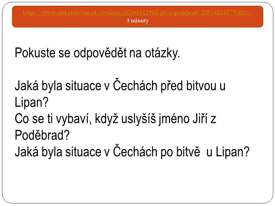 http://www.ceskatelevize.cz/ivysilani/10245662962-jiri-z-podebrad/209542158790001/ 3 minuty Pokuste se odpovědět na otázky. Jaká byla situace v Čechác