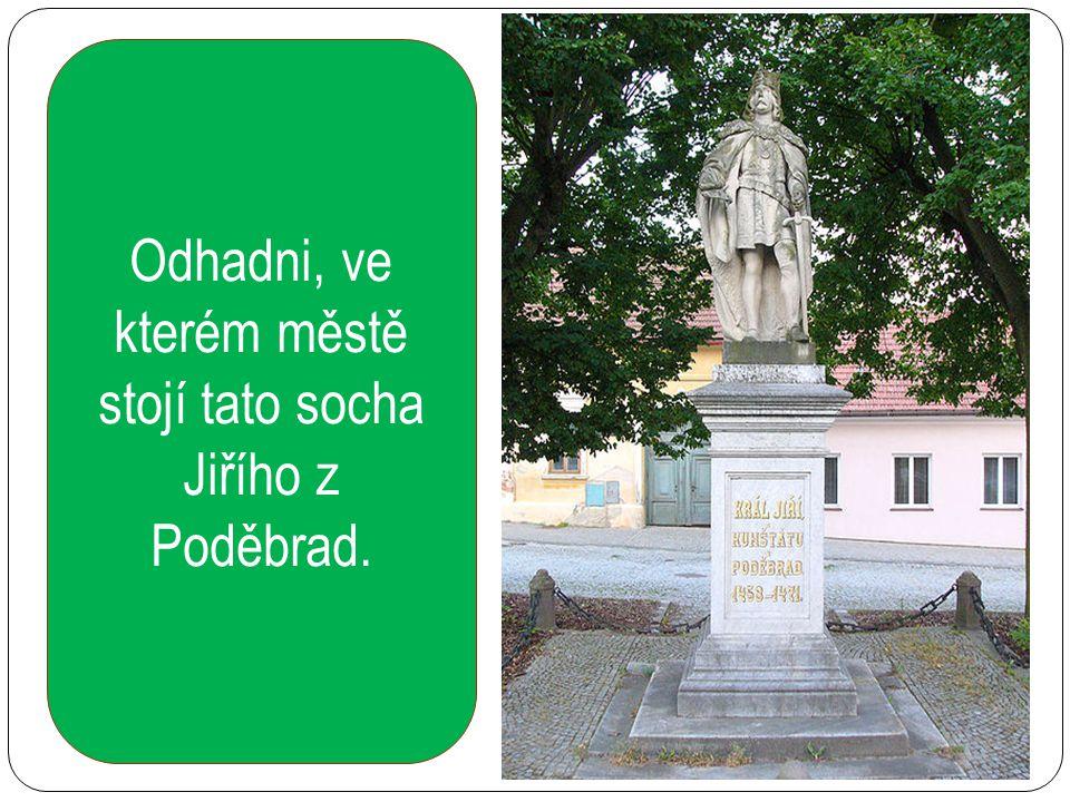 Odhadni, ve kterém městě stojí tato socha Jiřího z Poděbrad.