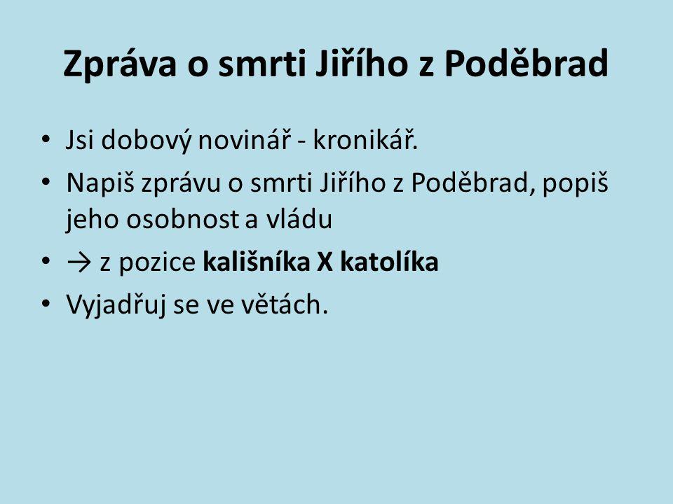 Zpráva o smrti Jiřího z Poděbrad Jsi dobový novinář - kronikář.