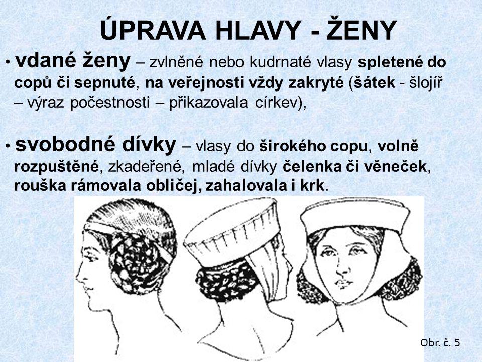 ÚPRAVA HLAVY - ŽENY vdané ženy – zvlněné nebo kudrnaté vlasy spletené do copů či sepnuté, na veřejnosti vždy zakryté (šátek - šlojíř – výraz počestnosti – přikazovala církev), svobodné dívky – vlasy do širokého copu, volně rozpuštěné, zkadeřené, mladé dívky čelenka či věneček, rouška rámovala obličej, zahalovala i krk.