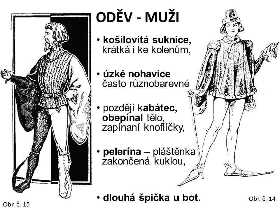 ODĚV - MUŽI košilovitá suknice, krátká i ke kolenům, úzké nohavice často různobarevné později kabátec, obepínal tělo, zapínaní knoflíčky, pelerína – pláštěnka zakončená kuklou, dlouhá špička u bot.