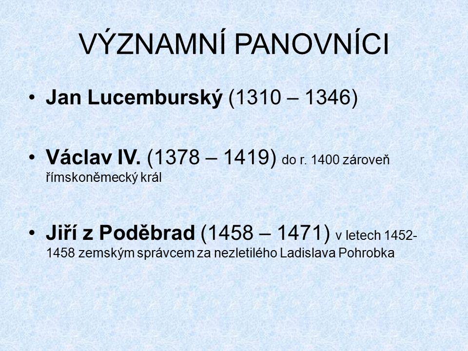 VÝZNAMNÍ PANOVNÍCI Jan Lucemburský (1310 – 1346) Václav IV. (1378 – 1419) do r. 1400 zároveň římskoněmecký král Jiří z Poděbrad (1458 – 1471) v letech