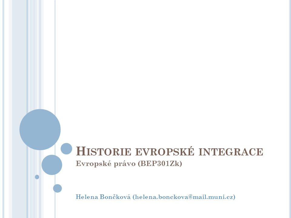 H ISTORIE EVROPSKÉ INTEGRACE Evropské právo (BEP301Zk) Helena Bončková (helena.bonckova@mail.muni.cz)