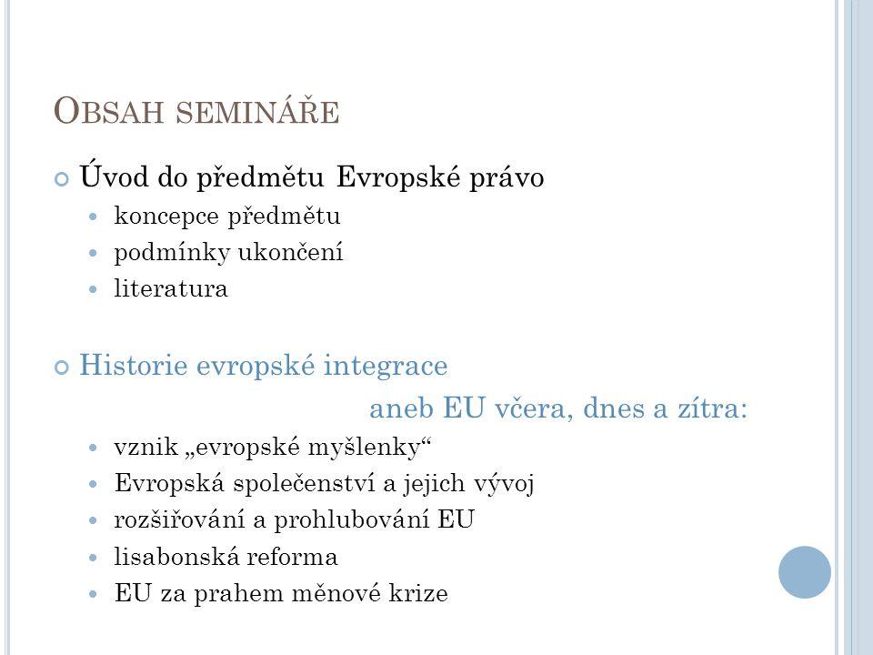 O BSAH SEMINÁŘE Úvod do předmětu Evropské právo koncepce předmětu podmínky ukončení literatura Historie evropské integrace aneb EU včera, dnes a zítra