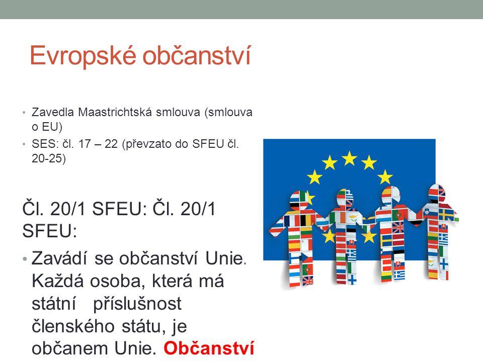 Evropské občanství Zavedla Maastrichtská smlouva (smlouva o EU) SES: čl. 17 – 22 (převzato do SFEU čl. 20-25) Čl. 20/1 SFEU: Zavádí se občanství Unie.