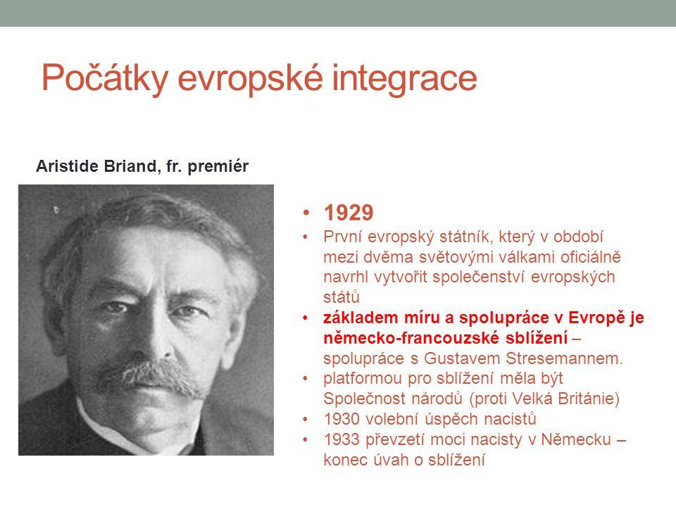 Počátky evropské integrace Aristide Briand, fr. premiér 1929 První evropský státník, který v období mezi dvěma světovými válkami oficiálně navrhl vytv