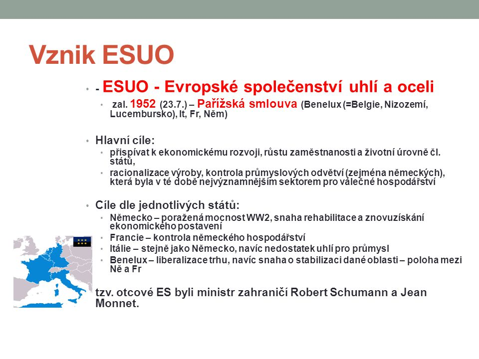Vznik ESUO - ESUO - Evropské společenství uhlí a oceli zal. 1952 (23.7.) – Pařížská smlouva (Benelux (=Belgie, Nizozemí, Lucembursko), It, Fr, Něm) Hl