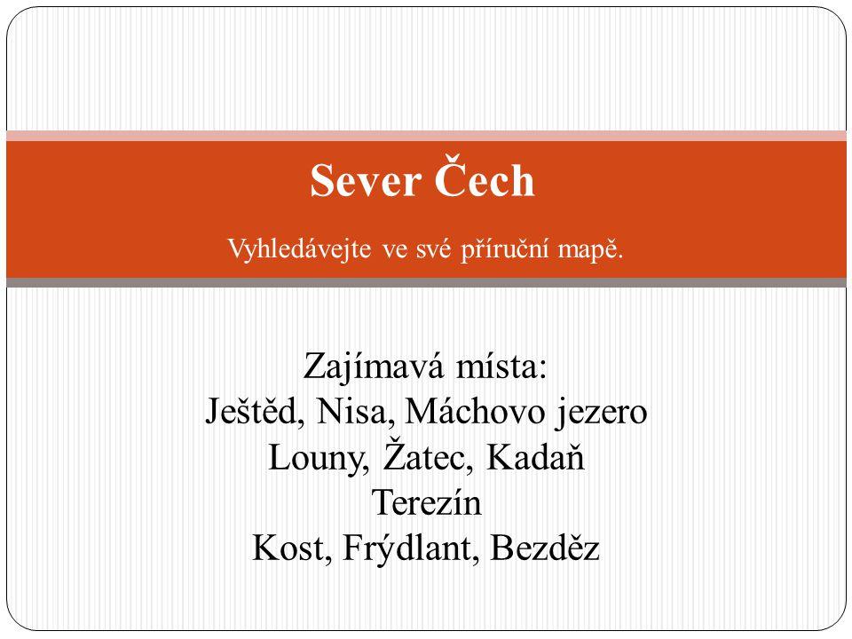 Sever Čech Zajímavá místa: Ještěd, Nisa, Máchovo jezero Louny, Žatec, Kadaň Terezín Kost, Frýdlant, Bezděz Vyhledávejte ve své příruční mapě.