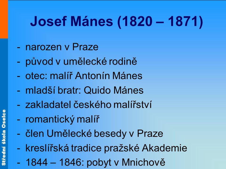 Střední škola Oselce Josef Mánes (1820 – 1871) -narozen v Praze -původ v umělecké rodině -otec: malíř Antonín Mánes -mladší bratr: Quido Mánes -zaklad