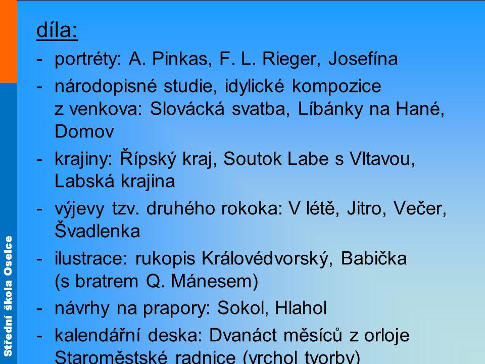 Střední škola Oselce díla: -portréty: A. Pinkas, F. L. Rieger, Josefína -národopisné studie, idylické kompozice z venkova: Slovácká svatba, Líbánky na